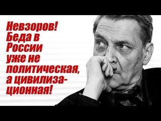 Невзоров! Беда в России уже не политическая, а цивилизационная!