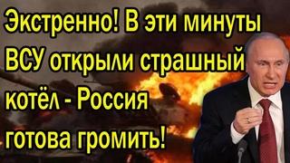 Экстренно! В эти секунды ВСУ открыли новый котёл - Россия поднимает все силы!
