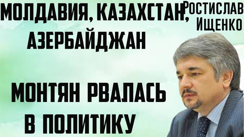 Монтян рвалась в политику Азербайджан Казахстан Молдавия Ростислав Ищенко