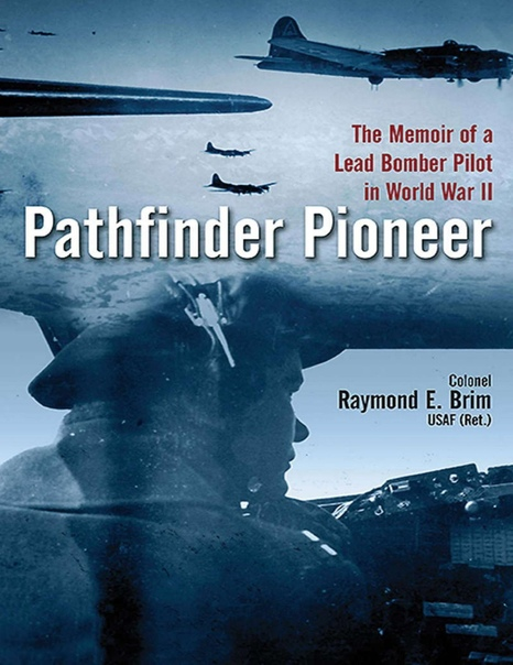 Pathfinder Pioneer The Memoir of a Lead Bomber Pilot in World War II by Raymond E