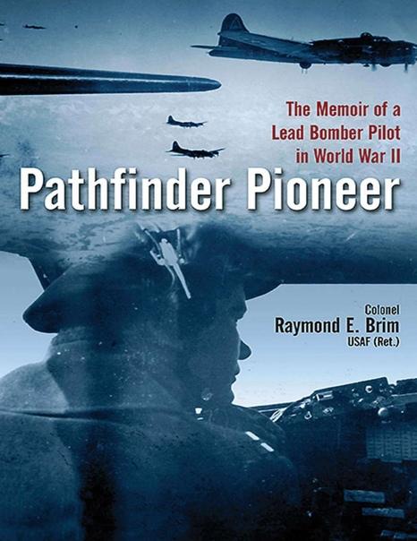 Pathfinder Pioneer The Memoir of a Lead Bomber Pilot in World War II by Raymond E