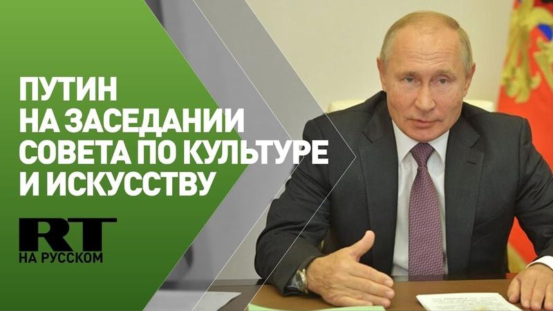Путин на заседании Совета по культуре и искусству при президенте РФ трансляция