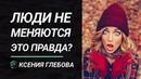 ЛЮДИ НЕ МЕНЯЮТСЯ Как помочь измениться себе и своим близким Ксения Глебова