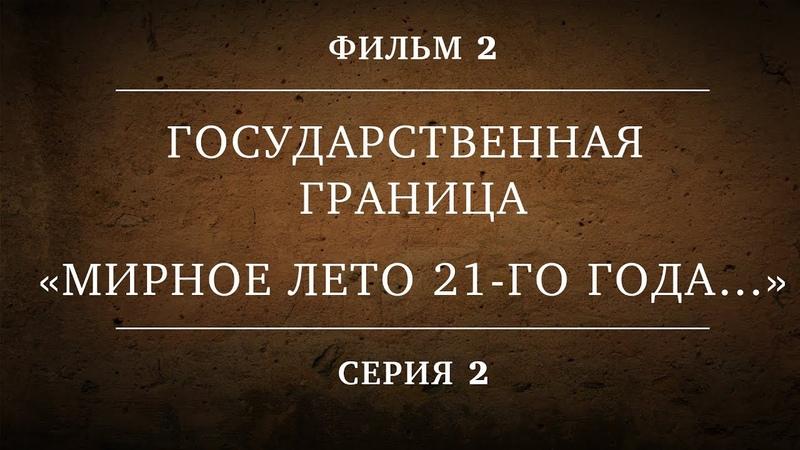 ГОСУДАРСТВЕННАЯ ГРАНИЦА ФИЛЬМ 2 МИРНОЕ ЛЕТО 21 го ГОДА… 2 СЕРИЯ