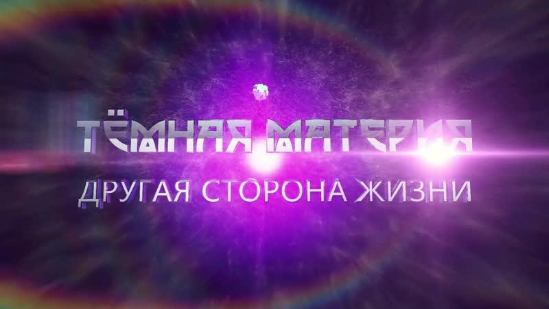 Трейлер ТЁМНАЯ МАТЕРИЯ ДРУГАЯ СТОРОНА ЖИЗНИ