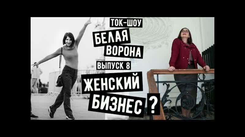 Ток шоу Белая ворона выпуск 8 Женский бизнес