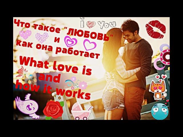 ЧТО ТАКОЕ ЛЮБОВЬ И КАК ОНА РАБОТАЕТ / WHAT LOVE IS AND HOW IT WORKS