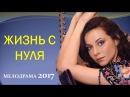 ОЧЕНЬ КЛАССНЫЙ ФИЛЬМ! ЖИЗНЬ С НУЛЯ. Русские мелодрамы - новинки 2017