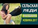 СУПЕР! ОЧЕНЬ КЛАССНЫЙ ФИЛЬМ 2017 - Сельская леди Фильм новинка 2017, Русские фильмы 2017