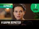 И шарик вернется 7 серия Мелодрама Фильмы и сериалы Русские мелодрамы