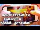 КОНТР СТРАЙК 1.6 ТЕЛЕФОНҒА ҚАЛАЙ ЖҮКТЕЙДІ