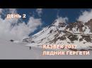 КАЗБЕК 2017 ДЕНЬ 2 ЛЕДНИК ГЕРГЕТИ на юго восточном склоне горы Казбек в Грузии 2017 Kazbek