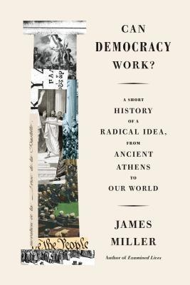 Can Democracy Work A Short History of a Radical Idea, from Ancient Athens to Our World