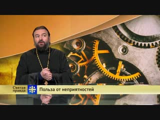 Святая правда- Польза от неприятностей. Протоиерей Андрей Ткачев.