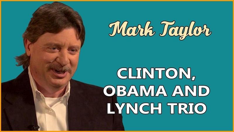 Mark Taylor 08 15 2019 ➤ CLINTON OBAMA AND LYNCH TRIO