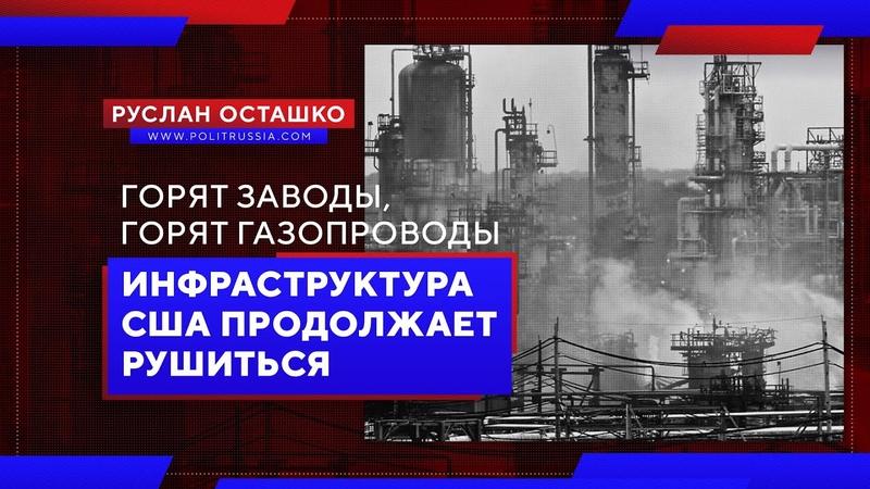 Горят заводы, горят газопроводы: инфраструктура США продолжает рушиться (Руслан Осташко)