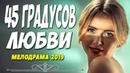 Долгожданный фильм ждали все!! 45 ГРАДУСОВ ЛЮБВИ @ Русские мелодрамы 2019 новинки HD 1080P
