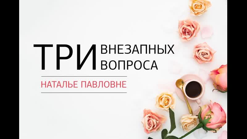 Три внезапных вопроса Наталье Павловне. Выпуск N4
