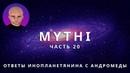 ОТВЕТЫ ПРИШЕЛЬЦА С АНДРОМЕДЫ - ЧАСТЬ 20 ИНОПЛАНЕТЯНИН МИТИ MYTHI
