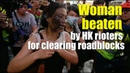 Woman beaten by Hong Kong rioters for clearing roadblocks   一女子因清理路障被香港暴徒圍攻