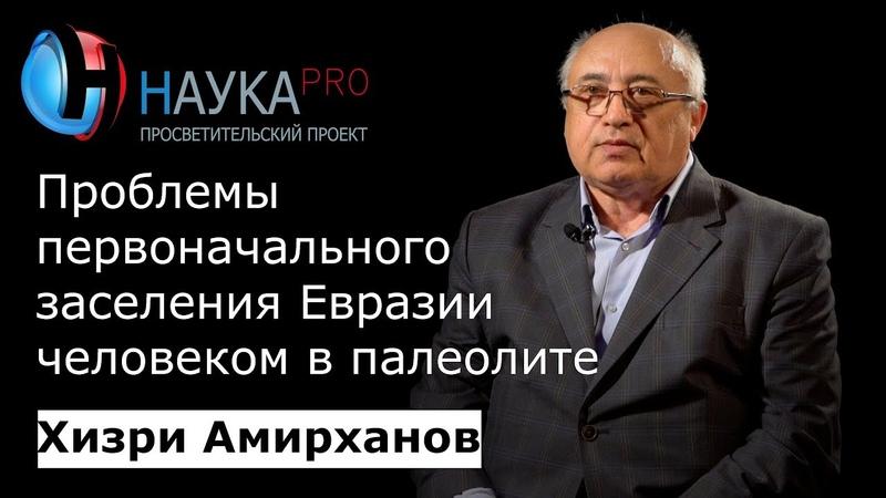 Хизри Амирханов - Проблемы первоначального заселения Евразии человеком в палеолите