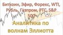 Биткоин, Эфир, Форекс, WTI, Рубль, Газпром, РТС, SP. Аналитика по волнам Эллиотта