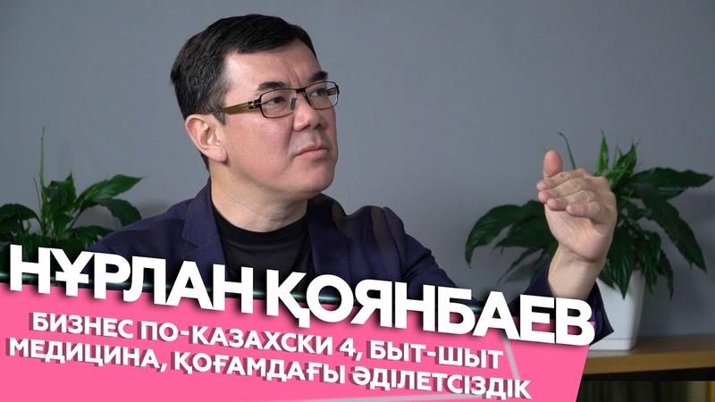 Нұрлан Қоянбаев - Бизнес по-казахски 4, быт-шыт медицина, қоғамдағы әділетсіздік | Шыны керек