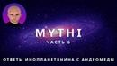 ОТВЕТЫ ПРИШЕЛЬЦА С АНДРОМЕДЫ - ЧАСТЬ 6 ИНОПЛАНЕТЯНИН МИТИ MYTHI