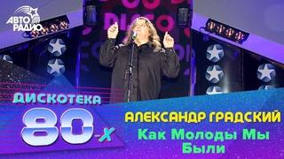 Александр Градский - Как молоды мы были (LIVE @ Дискотека 80-х 2006, Авторадио)