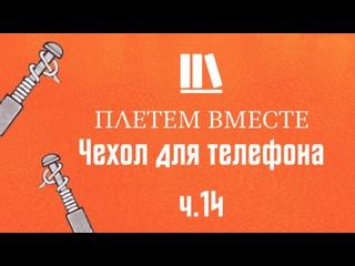 ПЛЕТЁМ ВМЕСТЕ с Сергеем Борисовичем. Чехол для телефона ч.14