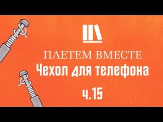 ПЛЕТЁМ ВМЕСТЕ с Сергеем Борисовичем. Чехол для телефона ч.15