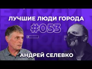 ЛУЧШИЕ ЛЮДИ ГОРОДА | подкаст #53 | Андрей Селевко