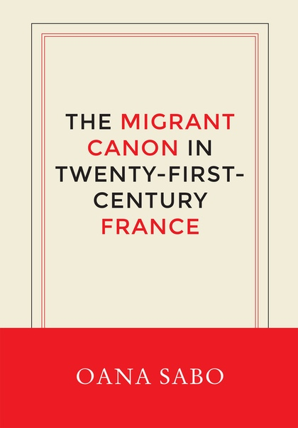The Migrant Canon in Twenty-First-Century France by Oana Sabo