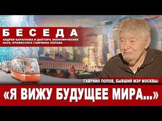 Гавриил Попов, бывший мэр Москвы: «Я вижу будущее мира…»