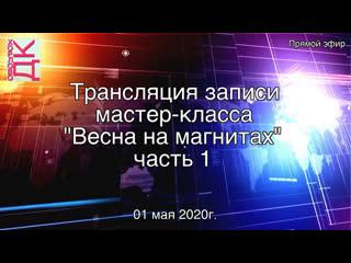 """ДК """"Хорлово"""" Трансляция записи мастер-класса """"Весна на магнитах"""" часть 1"""