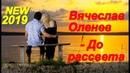 Обалденная песня Вы только послушайте Вячеслав Оленев - До рассвета (Новая версия)