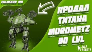 Продал МУРОМЦА 90 LVL и вот ПОЧЕМУ!   War Robots