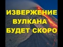 Прогноз Извержение будет в ближайшие дни. Ученые повысили уровень опасности извержения вулкана.