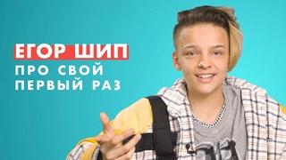 ЕГОР ШИП про свой ПЕРВЫЙ раз